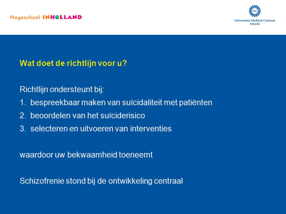 Wat doet de richtlijn voor u? Richtlijn ondersteunt bij: 1.bespreekbaar maken van suïcidaliteit met patiënten 2.beoordelen van het suïciderisico 3.sel