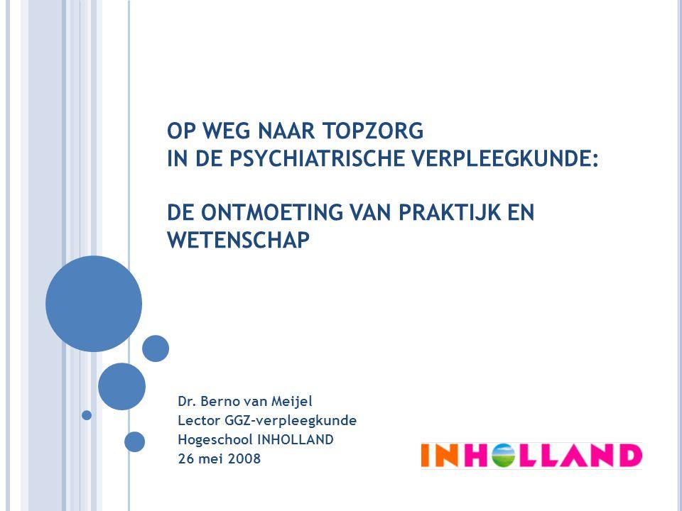 OP WEG NAAR TOPZORG IN DE PSYCHIATRISCHE VERPLEEGKUNDE: DE ONTMOETING VAN PRAKTIJK EN WETENSCHAP Dr. Berno van Meijel Lector GGZ-verpleegkunde Hogesch
