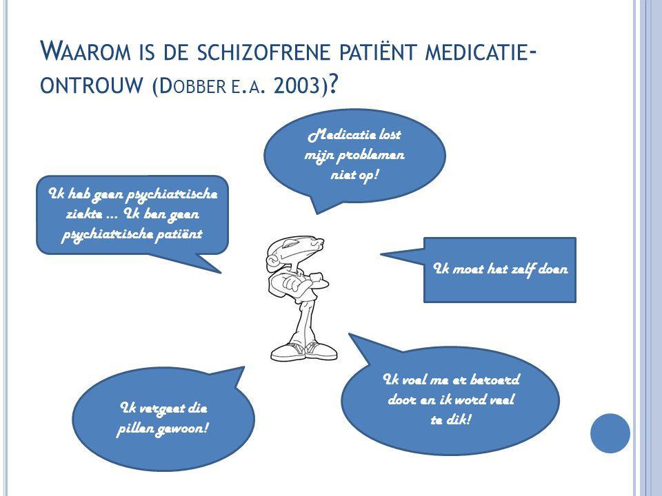 W AAROM IS DE SCHIZOFRENE PATIËNT MEDICATIE - ONTROUW (D OBBER E. A. 2003) ? Medicatie lost mijn problemen niet op! Ik heb geen psychiatrische ziekte