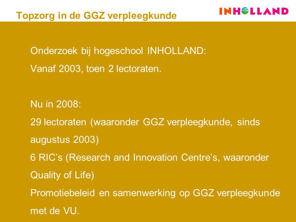 Topzorg in de GGZ verpleegkunde Onderzoek bij hogeschool INHOLLAND: Vanaf 2003, toen 2 lectoraten.