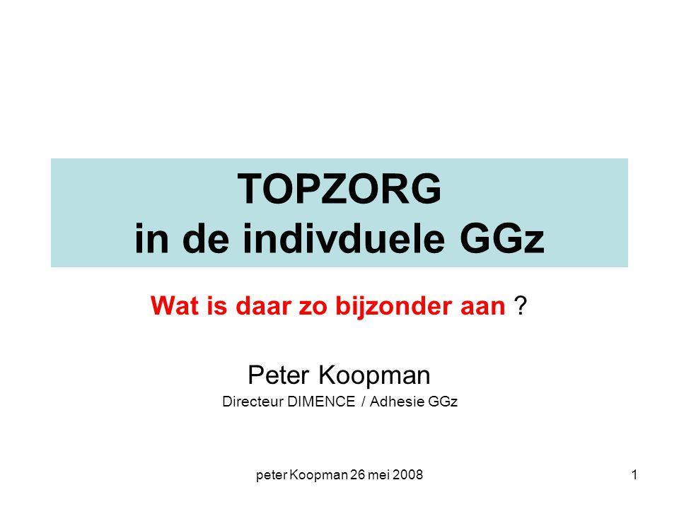 peter Koopman 26 mei 20081 TOPZORG in de indivduele GGz Wat is daar zo bijzonder aan ? Peter Koopman Directeur DIMENCE / Adhesie GGz