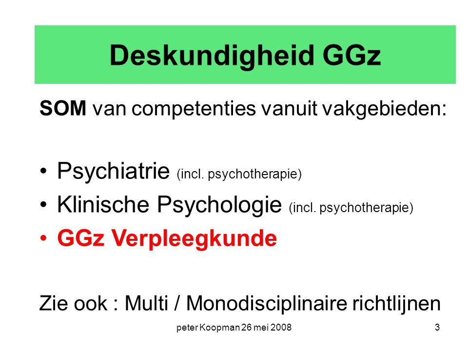 peter Koopman 26 mei 20083 Deskundigheid GGz SOM van competenties vanuit vakgebieden: Psychiatrie (incl. psychotherapie) Klinische Psychologie (incl.