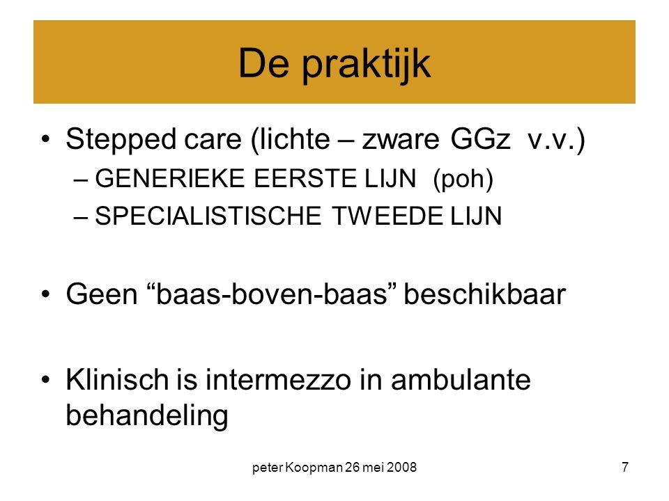 """peter Koopman 26 mei 20087 De praktijk Stepped care (lichte – zware GGz v.v.) –GENERIEKE EERSTE LIJN (poh) –SPECIALISTISCHE TWEEDE LIJN Geen """"baas-bov"""