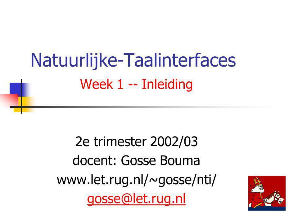 Natuurlijke-Taalinterfaces Week 1 -- Inleiding 2e trimester 2002/03 docent: Gosse Bouma www.let.rug.nl/~gosse/nti/ gosse@let.rug.nl