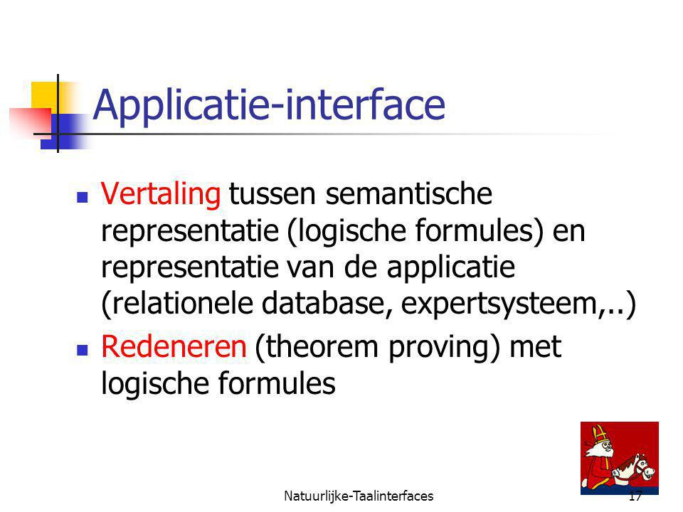 Natuurlijke-Taalinterfaces17 Applicatie-interface Vertaling tussen semantische representatie (logische formules) en representatie van de applicatie (relationele database, expertsysteem,..) Redeneren (theorem proving) met logische formules