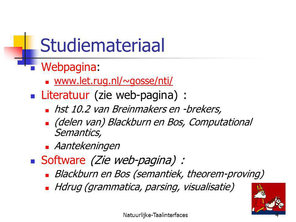 Natuurlijke-Taalinterfaces4 Studiemateriaal Webpagina: www.let.rug.nl/~gosse/nti/ Literatuur (zie web-pagina) : hst 10.2 van Breinmakers en -brekers, (delen van) Blackburn en Bos, Computational Semantics, Aantekeningen Software (Zie web-pagina) : Blackburn en Bos (semantiek, theorem-proving) Hdrug (grammatica, parsing, visualisatie)