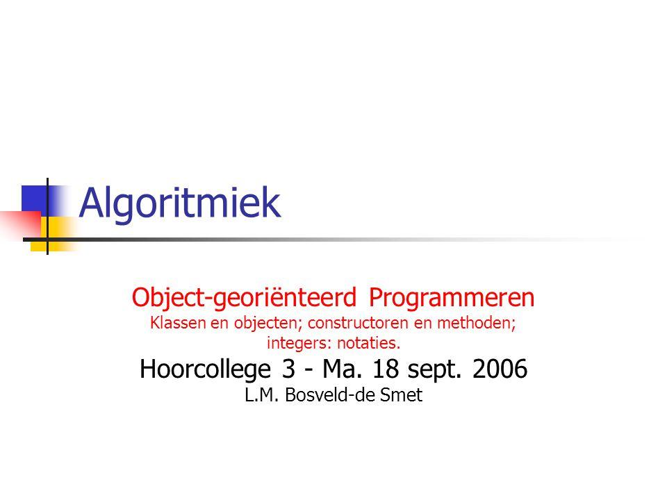 Algoritmiek Object-georiënteerd Programmeren Klassen en objecten; constructoren en methoden; integers: notaties. Hoorcollege 3 - Ma. 18 sept. 2006 L.M
