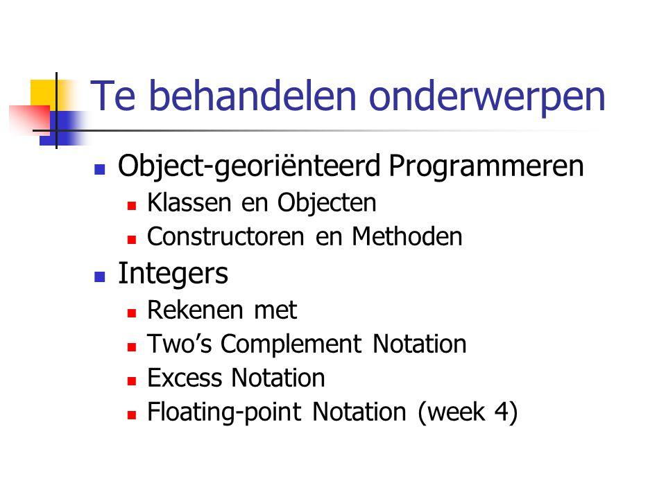 Te behandelen onderwerpen Object-georiënteerd Programmeren Klassen en Objecten Constructoren en Methoden Integers Rekenen met Two's Complement Notatio
