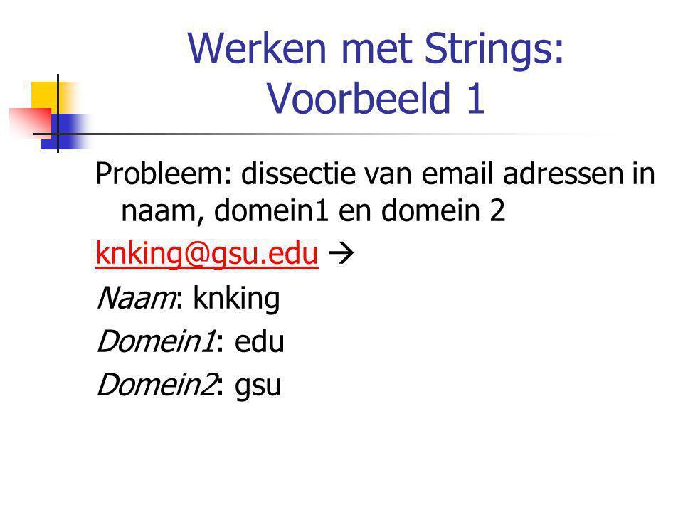 Werken met Strings: Voorbeeld 1 Probleem: dissectie van email adressen in naam, domein1 en domein 2 knking@gsu.eduknking@gsu.edu  Naam: knking Domein1: edu Domein2: gsu