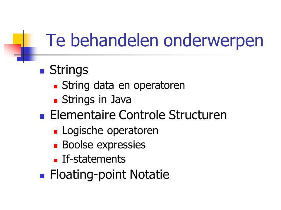Te behandelen onderwerpen Strings String data en operatoren Strings in Java Elementaire Controle Structuren Logische operatoren Boolse expressies If-s