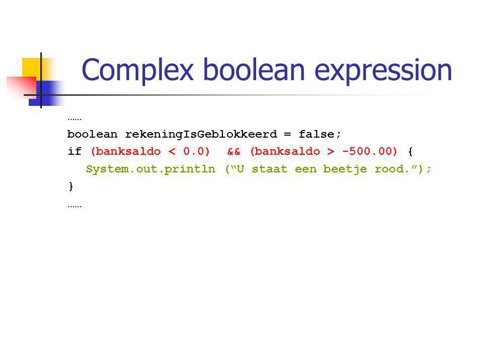 Complex boolean expression …… boolean rekeningIsGeblokkeerd = false; if (banksaldo -500.00) { System.out.println ( U staat een beetje rood. ); } ……
