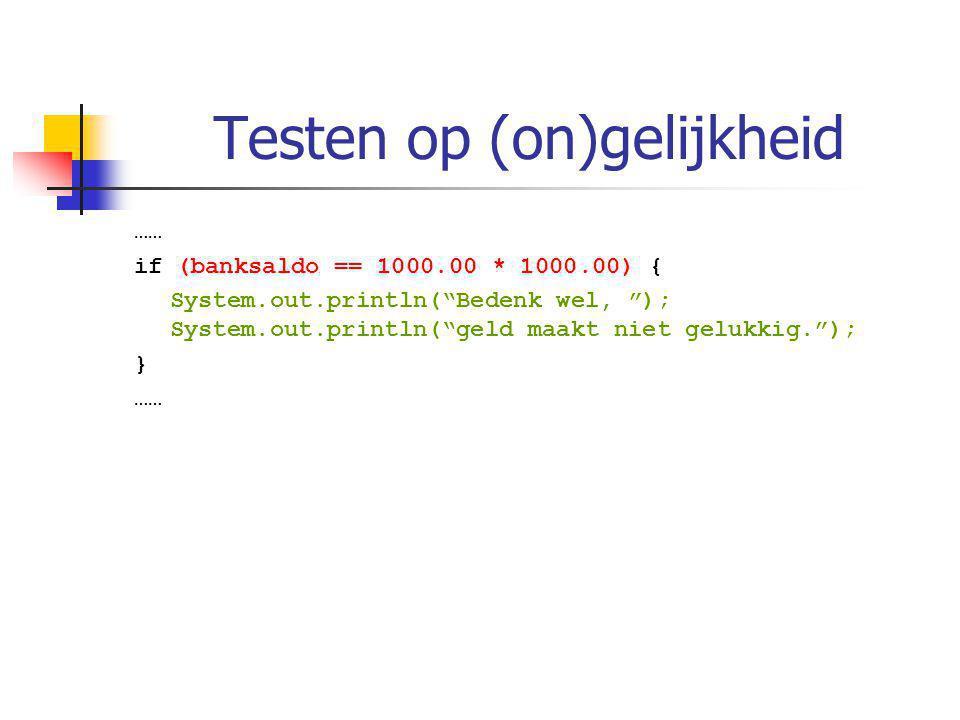Testen op (on)gelijkheid …… if (banksaldo == 1000.00 * 1000.00) { System.out.println( Bedenk wel, ); System.out.println( geld maakt niet gelukkig. ); } ……