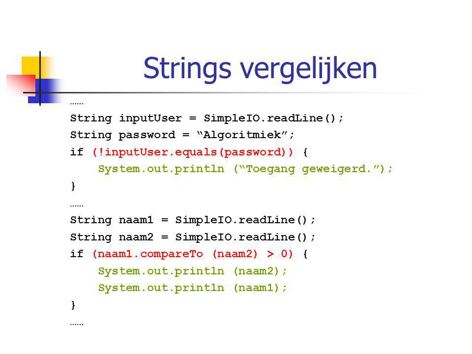"Strings vergelijken …… String inputUser = SimpleIO.readLine(); String password = ""Algoritmiek""; if (!inputUser.equals(password)) { System.out.println"