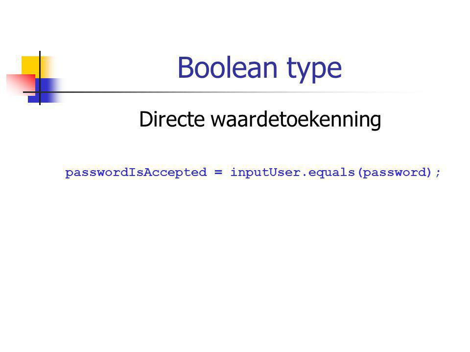 Boolean type Directe waardetoekenning passwordIsAccepted = inputUser.equals(password);