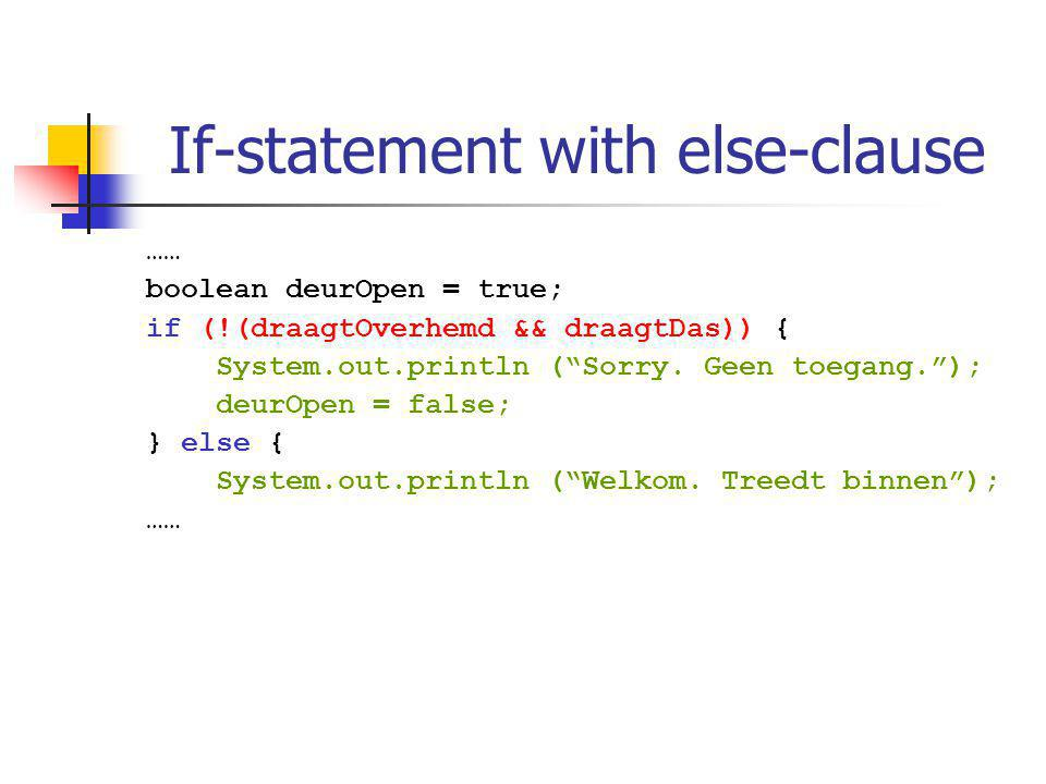 If-statement with else-clause …… boolean deurOpen = true; if (!(draagtOverhemd && draagtDas)) { System.out.println ( Sorry.