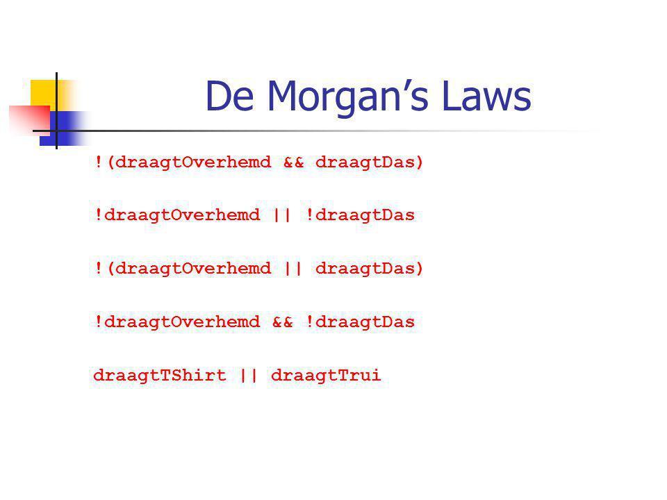 De Morgan's Laws !(draagtOverhemd && draagtDas) !draagtOverhemd || !draagtDas !(draagtOverhemd || draagtDas) !draagtOverhemd && !draagtDas draagtTShirt || draagtTrui