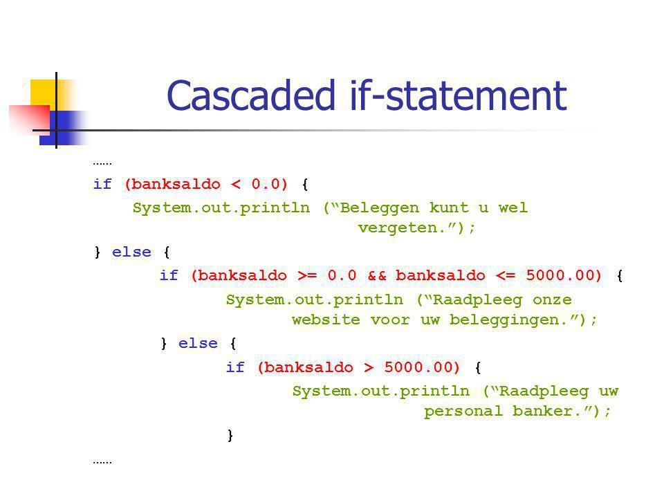 Cascaded if-statement …… if (banksaldo < 0.0) { System.out.println ( Beleggen kunt u wel vergeten. ); } else { if (banksaldo >= 0.0 && banksaldo <= 5000.00) { System.out.println ( Raadpleeg onze website voor uw beleggingen. ); } else { if (banksaldo > 5000.00) { System.out.println ( Raadpleeg uw personal banker. ); } ……