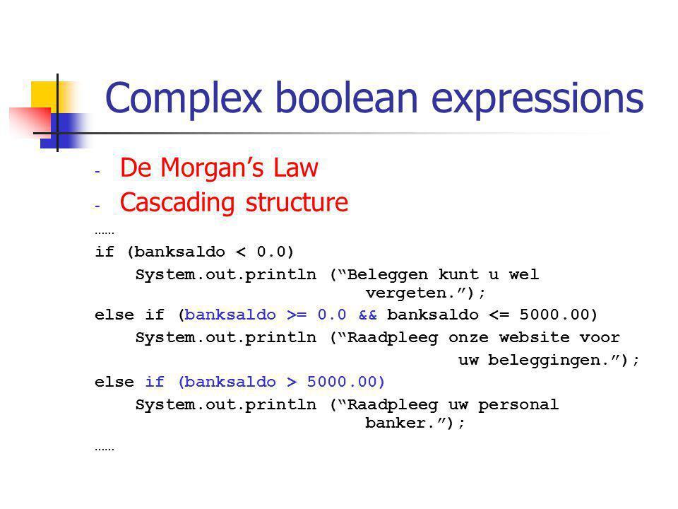 Complex boolean expressions - De Morgan's Law - Cascading structure …… if (banksaldo < 0.0) System.out.println ( Beleggen kunt u wel vergeten. ); else if (banksaldo >= 0.0 && banksaldo <= 5000.00) System.out.println ( Raadpleeg onze website voor uw beleggingen. ); else if (banksaldo > 5000.00) System.out.println ( Raadpleeg uw personal banker. ); ……