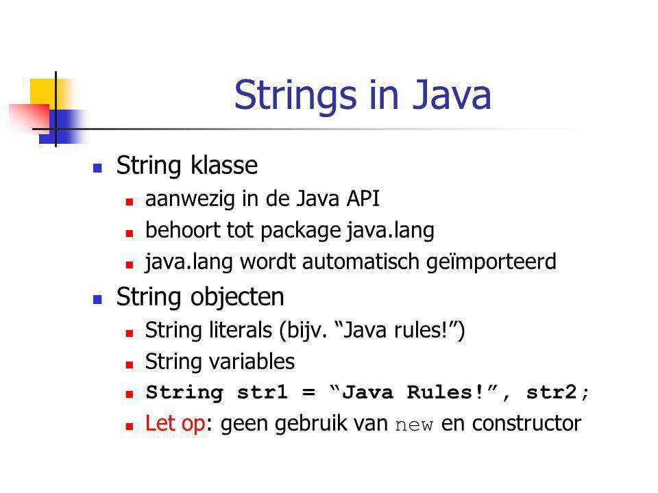 Strings in Java String klasse aanwezig in de Java API behoort tot package java.lang java.lang wordt automatisch geïmporteerd String objecten String literals (bijv.