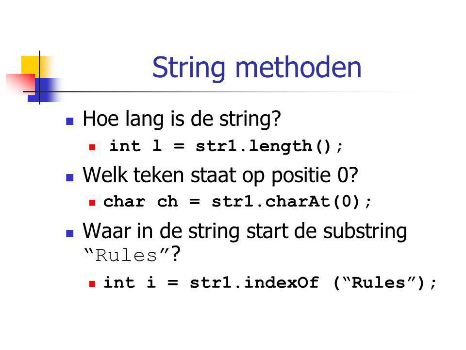 String methoden Hoe lang is de string? int l = str1.length(); Welk teken staat op positie 0? char ch = str1.charAt(0); Waar in de string start de subs