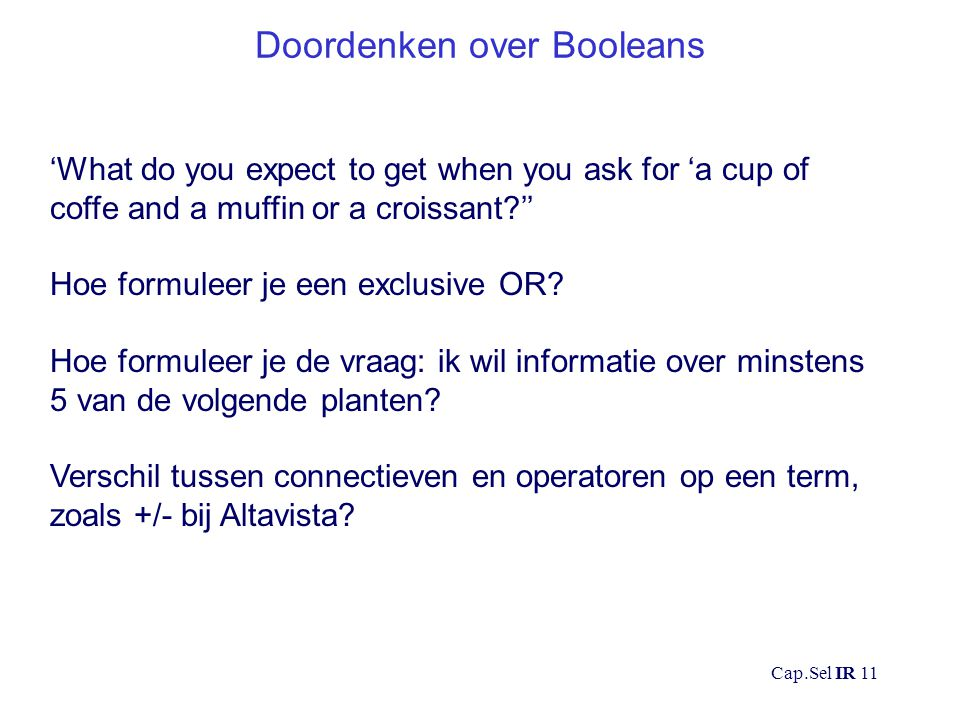 Cap.Sel IR 11 Doordenken over Booleans 'What do you expect to get when you ask for 'a cup of coffe and a muffin or a croissant '' Hoe formuleer je een exclusive OR.