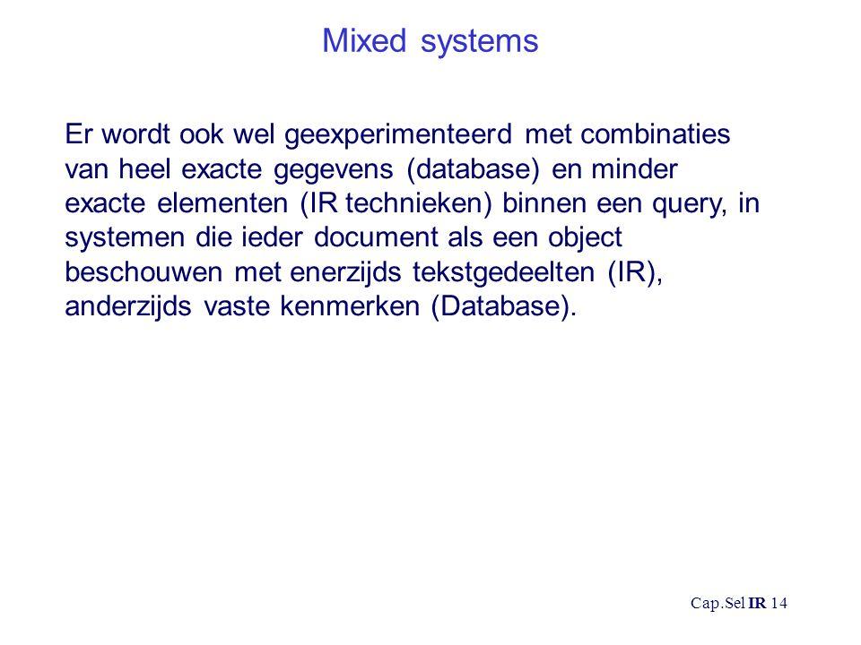 Cap.Sel IR 14 Mixed systems Er wordt ook wel geexperimenteerd met combinaties van heel exacte gegevens (database) en minder exacte elementen (IR technieken) binnen een query, in systemen die ieder document als een object beschouwen met enerzijds tekstgedeelten (IR), anderzijds vaste kenmerken (Database).
