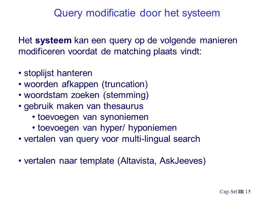 Cap.Sel IR 15 Query modificatie door het systeem Het systeem kan een query op de volgende manieren modificeren voordat de matching plaats vindt: stoplijst hanteren woorden afkappen (truncation) woordstam zoeken (stemming) gebruik maken van thesaurus toevoegen van synoniemen toevoegen van hyper/ hyponiemen vertalen van query voor multi-lingual search vertalen naar template (Altavista, AskJeeves)