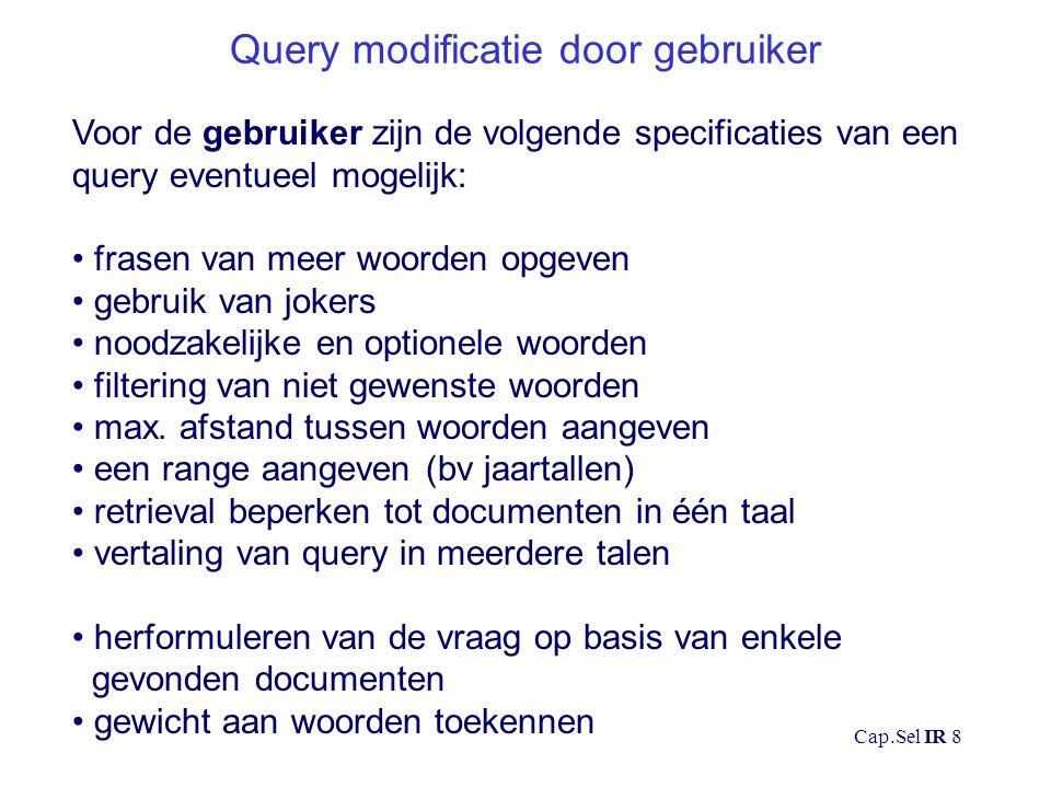 Cap.Sel IR 8 Query modificatie door gebruiker Voor de gebruiker zijn de volgende specificaties van een query eventueel mogelijk: frasen van meer woorden opgeven gebruik van jokers noodzakelijke en optionele woorden filtering van niet gewenste woorden max.
