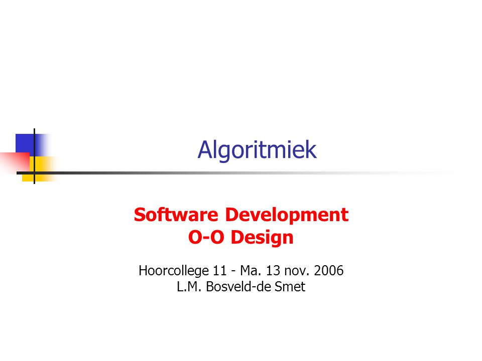 Algoritmiek Software Development O-O Design Hoorcollege 11 - Ma. 13 nov. 2006 L.M. Bosveld-de Smet