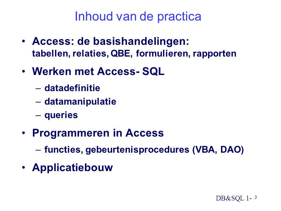 DB&SQL 1- 3 Inhoud van de practica Access: de basishandelingen: tabellen, relaties, QBE, formulieren, rapporten Werken met Access- SQL –datadefinitie –datamanipulatie –queries Programmeren in Access –functies, gebeurtenisprocedures (VBA, DAO) Applicatiebouw