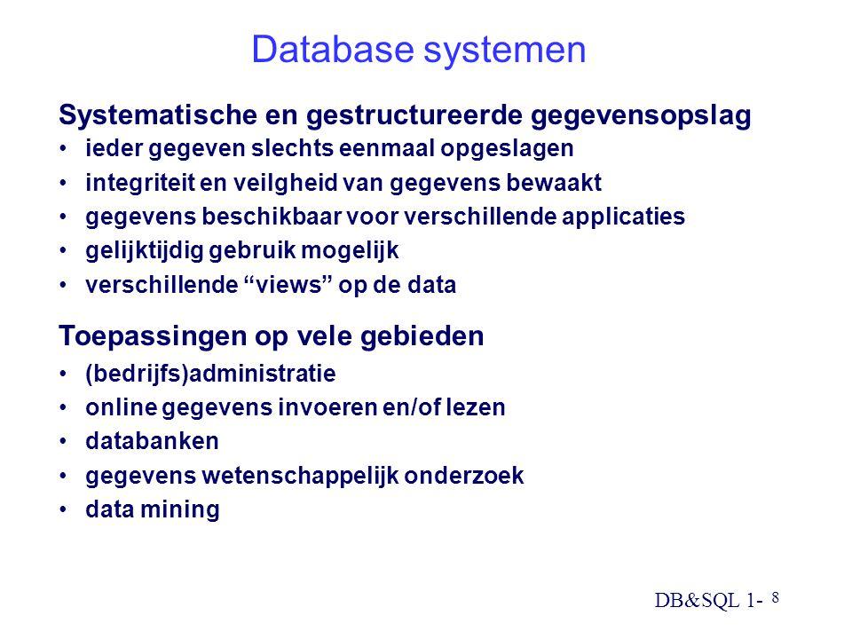 DB&SQL 1- 8 Database systemen Systematische en gestructureerde gegevensopslag ieder gegeven slechts eenmaal opgeslagen integriteit en veilgheid van gegevens bewaakt gegevens beschikbaar voor verschillende applicaties gelijktijdig gebruik mogelijk verschillende views op de data Toepassingen op vele gebieden (bedrijfs)administratie online gegevens invoeren en/of lezen databanken gegevens wetenschappelijk onderzoek data mining