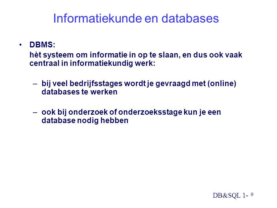 DB&SQL 1- 9 Informatiekunde en databases DBMS: hèt systeem om informatie in op te slaan, en dus ook vaak centraal in informatiekundig werk: –bij veel bedrijfsstages wordt je gevraagd met (online) databases te werken –ook bij onderzoek of onderzoeksstage kun je een database nodig hebben