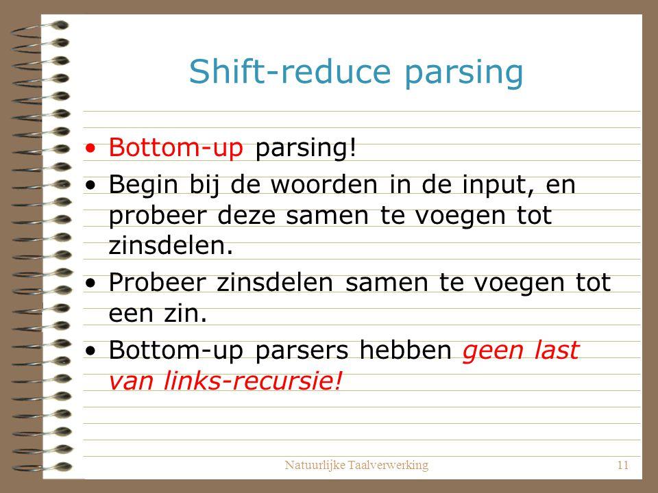 Natuurlijke Taalverwerking11 Shift-reduce parsing Bottom-up parsing! Begin bij de woorden in de input, en probeer deze samen te voegen tot zinsdelen.