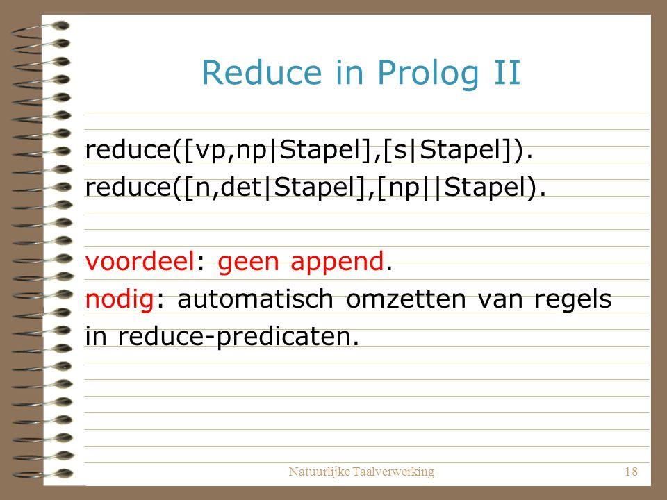 Natuurlijke Taalverwerking18 Reduce in Prolog II reduce([vp,np|Stapel],[s|Stapel]). reduce([n,det|Stapel],[np||Stapel). voordeel: geen append. nodig:
