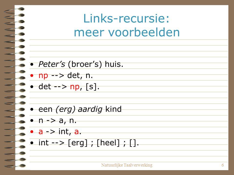 Natuurlijke Taalverwerking6 Links-recursie: meer voorbeelden Peter's (broer's) huis. np --> det, n. det --> np, [s]. een (erg) aardig kind n -> a, n.