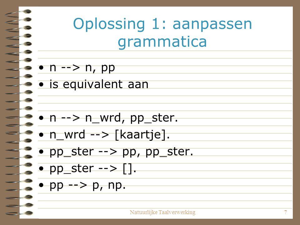 Natuurlijke Taalverwerking7 Oplossing 1: aanpassen grammatica n --> n, pp is equivalent aan n --> n_wrd, pp_ster. n_wrd --> [kaartje]. pp_ster --> pp,