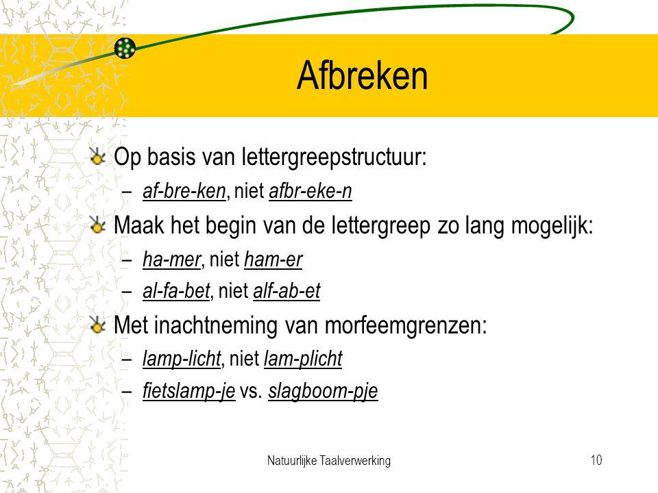 Natuurlijke Taalverwerking10 Afbreken Op basis van lettergreepstructuur: – af-bre-ken, niet afbr-eke-n Maak het begin van de lettergreep zo lang mogelijk: – ha-mer, niet ham-er – al-fa-bet, niet alf-ab-et Met inachtneming van morfeemgrenzen: – lamp-licht, niet lam-plicht – fietslamp-je vs.