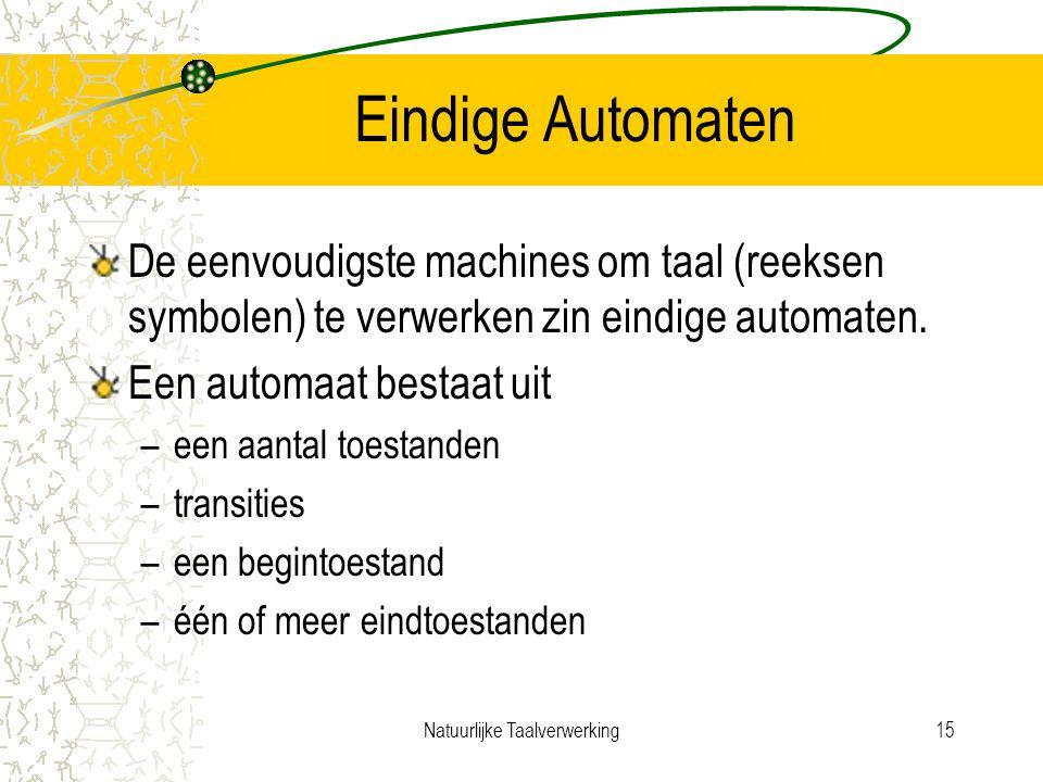Natuurlijke Taalverwerking15 Eindige Automaten De eenvoudigste machines om taal (reeksen symbolen) te verwerken zin eindige automaten.