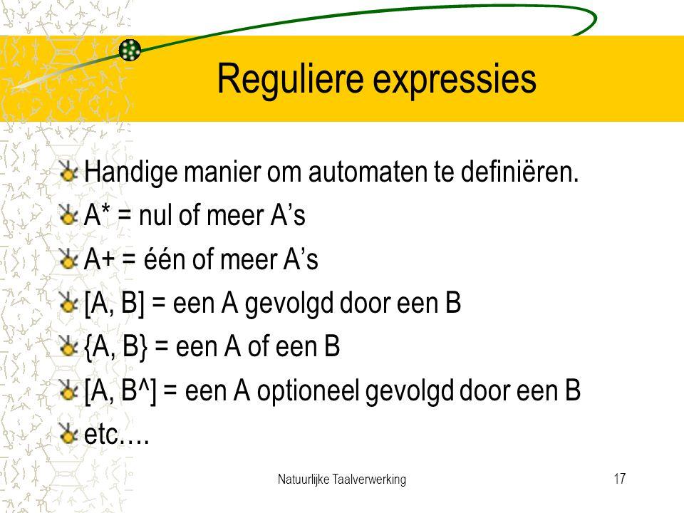 Natuurlijke Taalverwerking17 Reguliere expressies Handige manier om automaten te definiëren.
