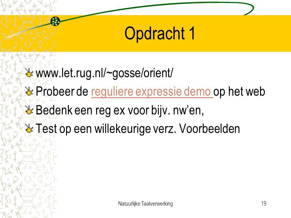 Natuurlijke Taalverwerking19 Opdracht 1 www.let.rug.nl/~gosse/orient/ Probeer de reguliere expressie demo op het webreguliere expressie demo Bedenk een reg ex voor bijv.