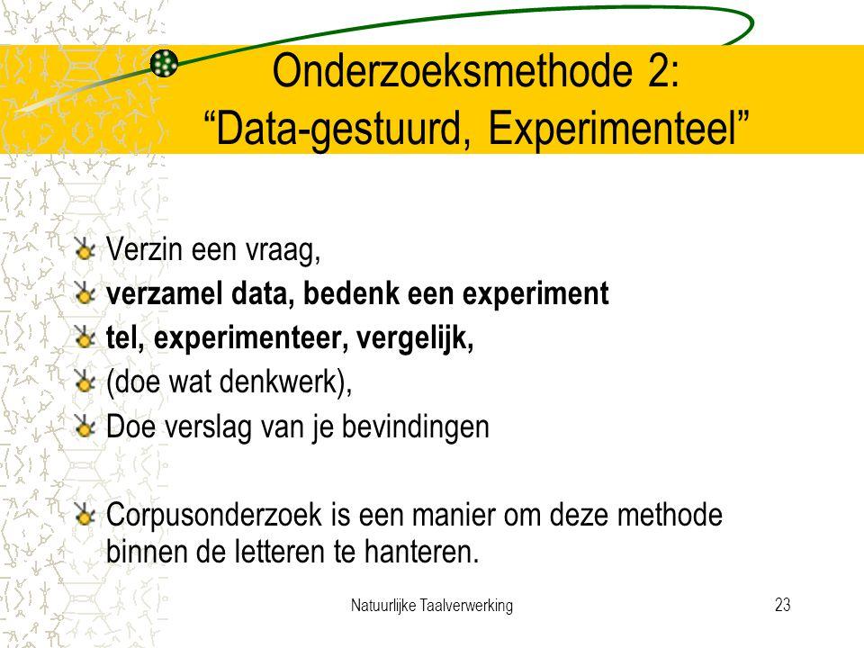 Natuurlijke Taalverwerking23 Onderzoeksmethode 2: Data-gestuurd, Experimenteel Verzin een vraag, verzamel data, bedenk een experiment tel, experimenteer, vergelijk, (doe wat denkwerk), Doe verslag van je bevindingen Corpusonderzoek is een manier om deze methode binnen de letteren te hanteren.