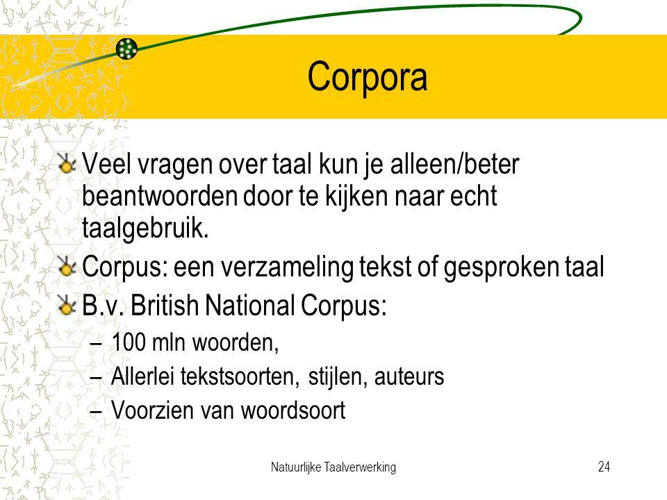 Natuurlijke Taalverwerking24 Corpora Veel vragen over taal kun je alleen/beter beantwoorden door te kijken naar echt taalgebruik.
