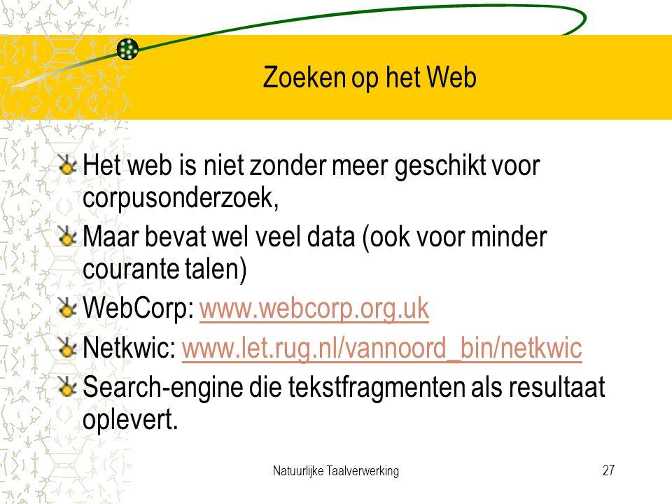 Natuurlijke Taalverwerking27 Zoeken op het Web Het web is niet zonder meer geschikt voor corpusonderzoek, Maar bevat wel veel data (ook voor minder courante talen) WebCorp: www.webcorp.org.ukwww.webcorp.org.uk Netkwic: www.let.rug.nl/vannoord_bin/netkwicwww.let.rug.nl/vannoord_bin/netkwic Search-engine die tekstfragmenten als resultaat oplevert.