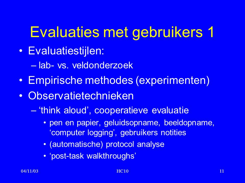 04/11/03HC1011 Evaluaties met gebruikers 1 Evaluatiestijlen: –lab- vs. veldonderzoek Empirische methodes (experimenten) Observatietechnieken –'think a