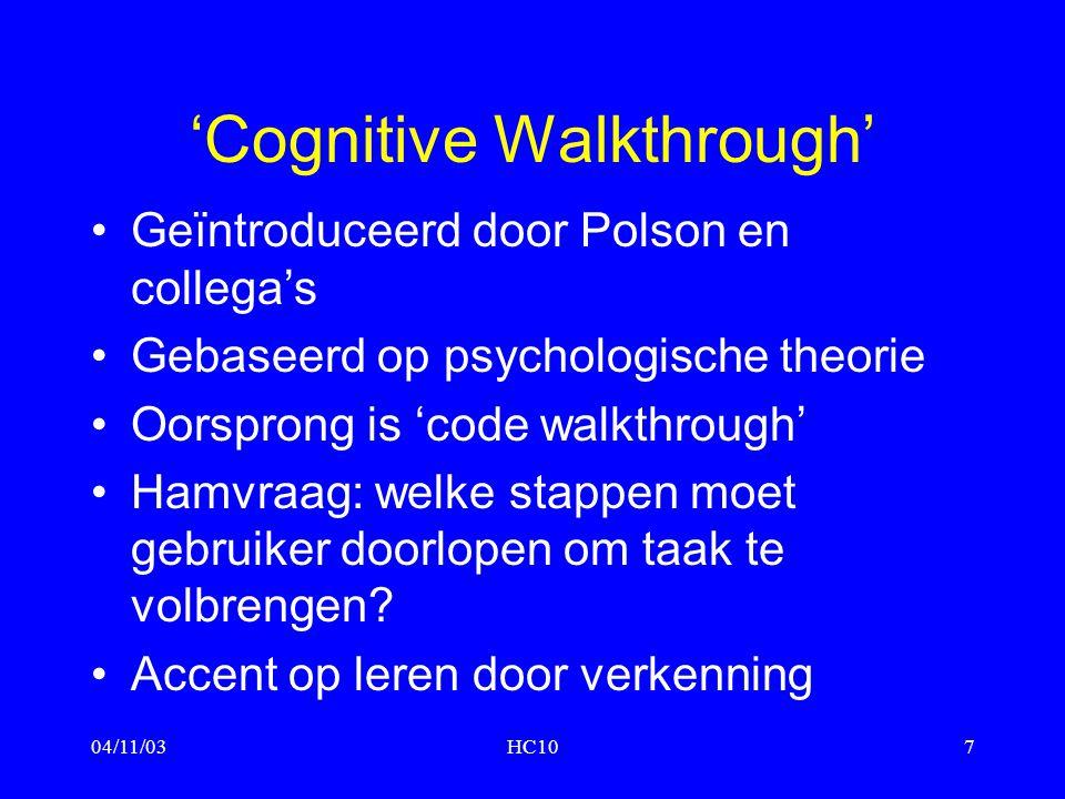 04/11/03HC107 'Cognitive Walkthrough' Geïntroduceerd door Polson en collega's Gebaseerd op psychologische theorie Oorsprong is 'code walkthrough' Hamv