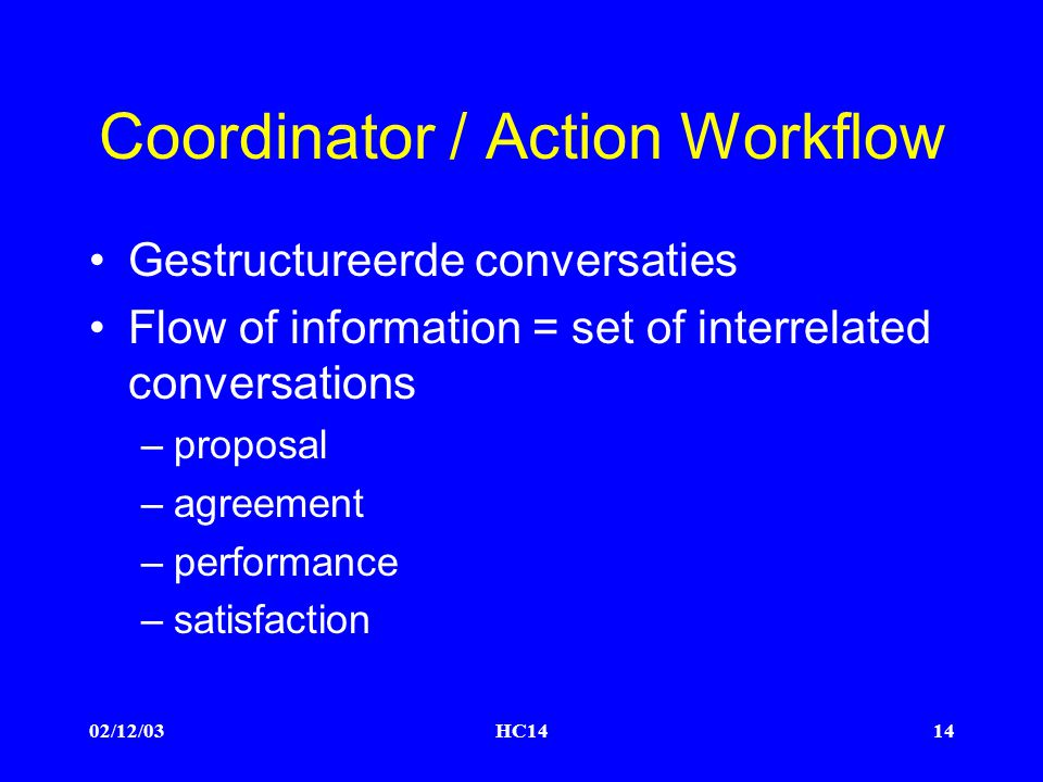 02/12/03HC1414 Coordinator / Action Workflow Gestructureerde conversaties Flow of information = set of interrelated conversations –proposal –agreement