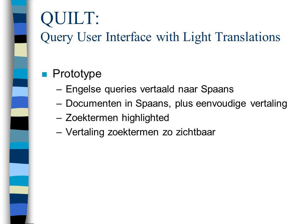 QUILT: Query User Interface with Light Translations n Prototype –Engelse queries vertaald naar Spaans –Documenten in Spaans, plus eenvoudige vertaling –Zoektermen highlighted –Vertaling zoektermen zo zichtbaar