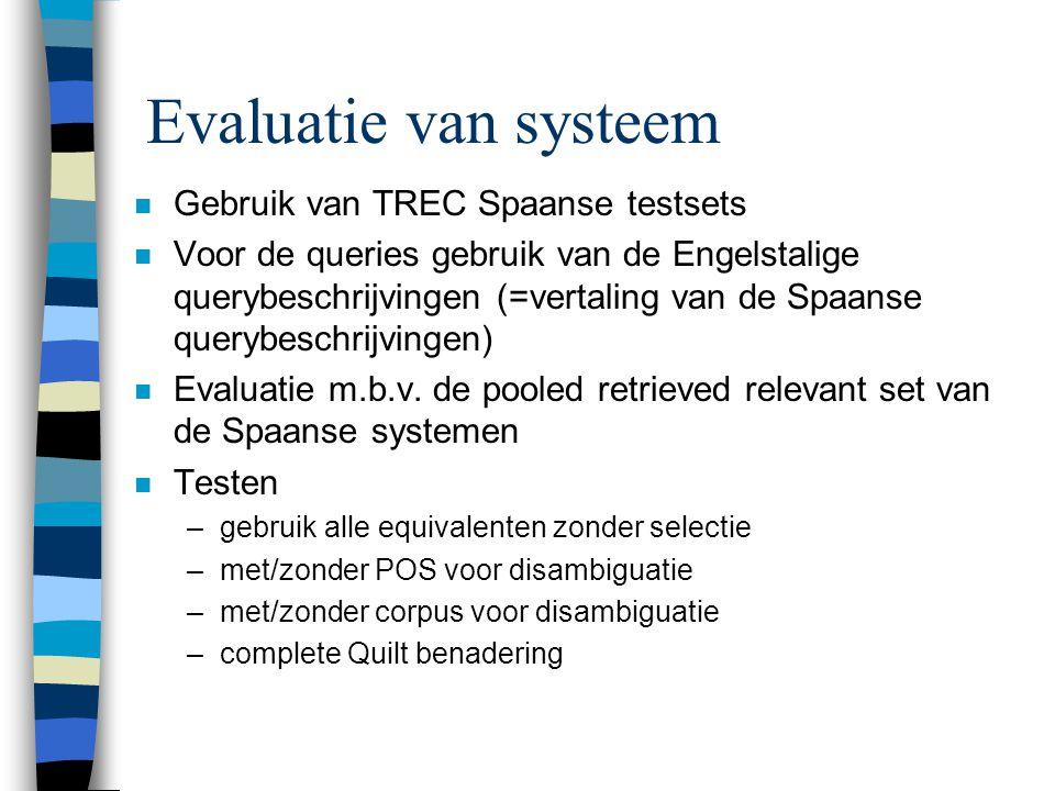 Evaluatie van systeem n Gebruik van TREC Spaanse testsets n Voor de queries gebruik van de Engelstalige querybeschrijvingen (=vertaling van de Spaanse querybeschrijvingen) n Evaluatie m.b.v.