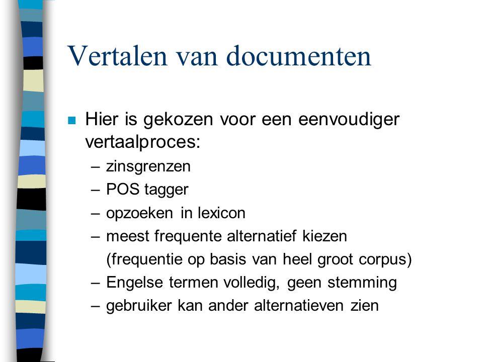 Vertalen van documenten n Hier is gekozen voor een eenvoudiger vertaalproces: –zinsgrenzen –POS tagger –opzoeken in lexicon –meest frequente alternati