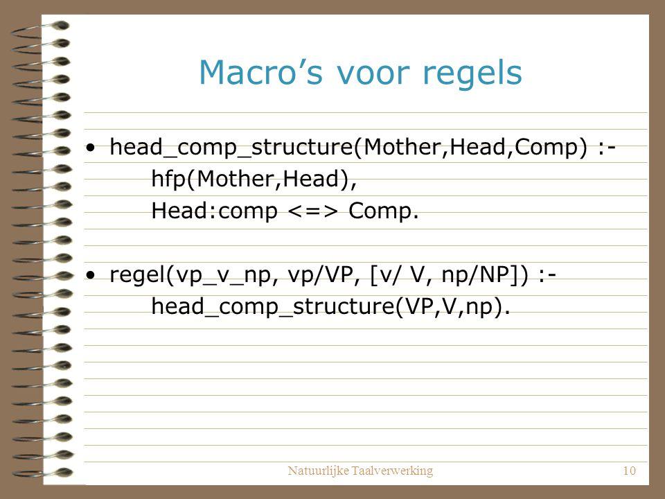 Natuurlijke Taalverwerking10 Macro's voor regels head_comp_structure(Mother,Head,Comp) :- hfp(Mother,Head), Head:comp Comp. regel(vp_v_np, vp/VP, [v/